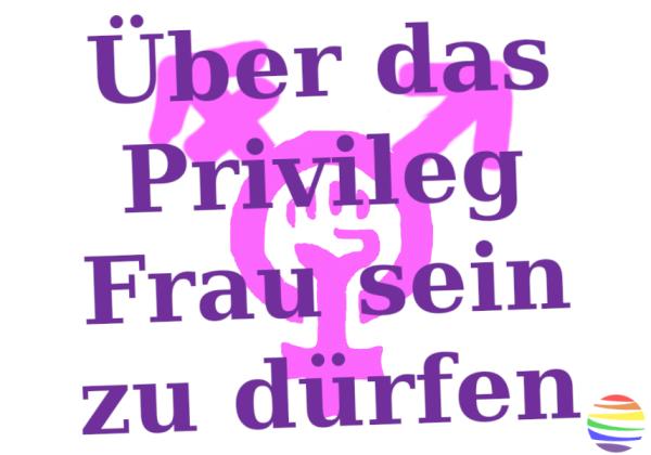 Über das Privileg Frau sein zu dürfen